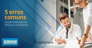 5 Erros comuns na administração de clínicas e consultórios